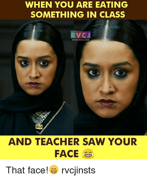 Memes, Saw, and Teacher: WHEN YOU ARE EATING  SOMETHING IN CLASS  VC J  WWW.RVCJ.COM  AND TEACHER SAW YOUR  FACE  TID That face!😁 rvcjinsts