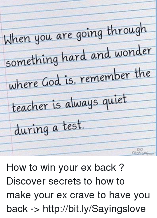 God, Memes, and Teacher: When you are going through  something hard and wonder  where God is, remember the  teacher is always quiet  eacher is aluways quie  teacher is always qulet  urina a test  uring a test, How to win your ex back ? Discover secrets to how to make your ex crave to have you back -> http://bit.ly/Sayingslove