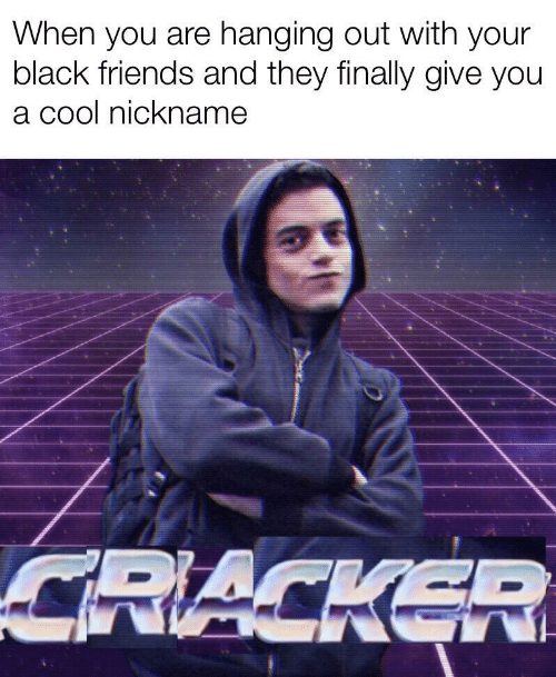 nickname: When you are hanging out with your  black friends and they finally give you  a cool nickname  CRACKER