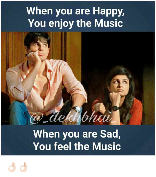 Happy, Dekh Bhai, and International: When you are Happy,  You enjoy the Music  When you are Sad,  You feel the Music 👌🏻👌🏻
