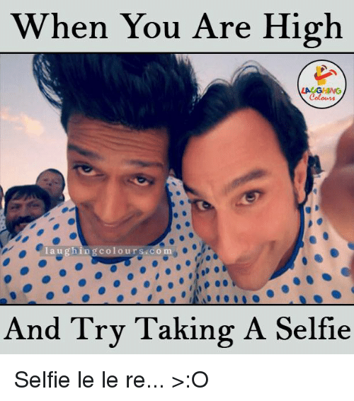 Selfie, Dank Memes, and Mø: When You Are High  laughing colo urs co ma  And Try Taking A Selfie Selfie le le re... >:O