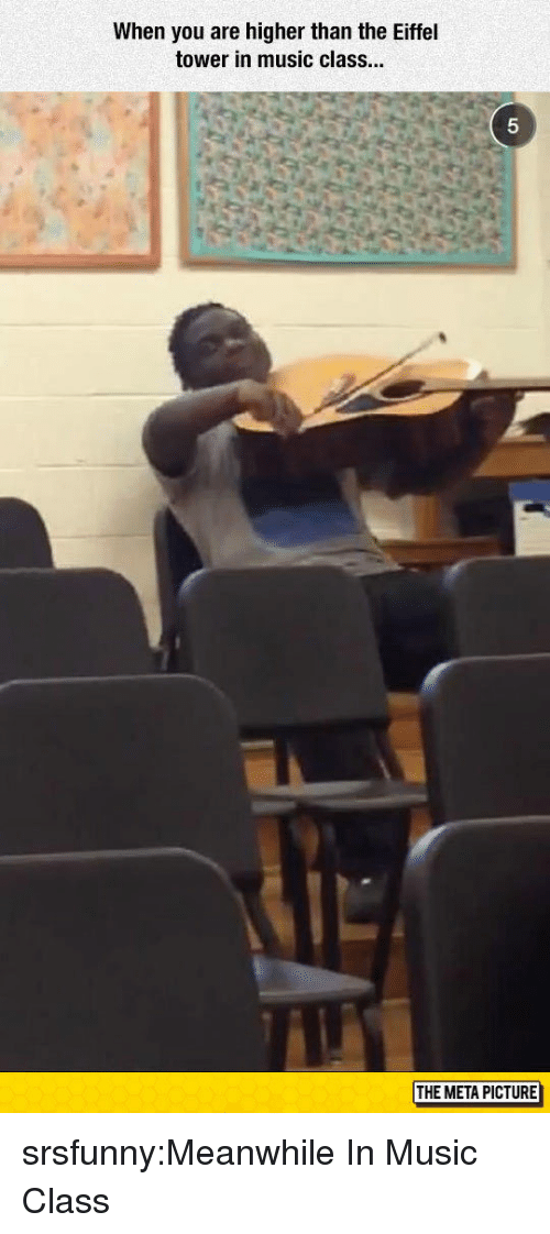 Eiffel Tower: When you are higher than the Eiffel  tower in music class.  5  THE META PICTURE srsfunny:Meanwhile In Music Class