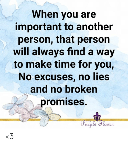 Promises: When you are  important to another  person, that person  will always find a way  to make time for you,  No excuses, no lies  and no broken  promises.  Purple Slower  THE <3