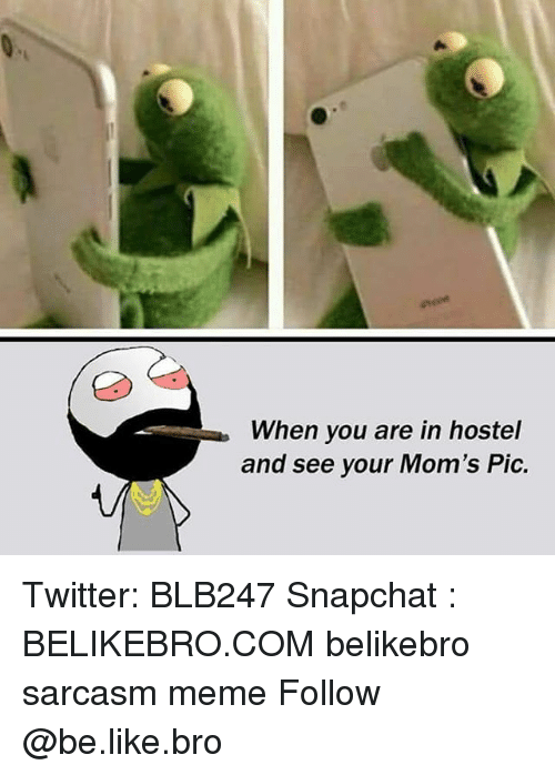 Be Like, Meme, and Memes: When you are in hostel  and see your Mom's Pic. Twitter: BLB247 Snapchat : BELIKEBRO.COM belikebro sarcasm meme Follow @be.like.bro