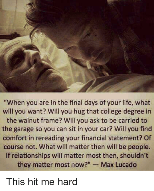 """max lucado: """"When you are in the final days of your life, what  will you want? Will you hug that college degree in  the walnut frame? Will you ask to be carried to  the garage so you can sit in your car? Will you find  comfort in rereading your financial statement? Of  course not. What will matter then will be people.  If relationships will matter most then, shouldn't  they matter most now?  Max Lucado This hit me hard"""
