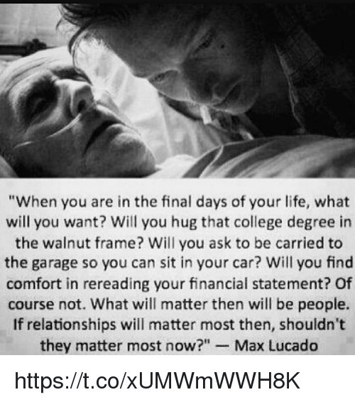 """max lucado: """"When you are in the final days of your life, what  will you want? Will you hug that college degree in  the walnut frame? Will you ask to be carried to  the garage so you can sit in your car? Will you find  comfort in rereading your financial statement? Of  course not. What will matter then will be people.  If relationships will matter most then, shouldn't  they matter most now?"""" Max Lucado https://t.co/xUMWmWWH8K"""