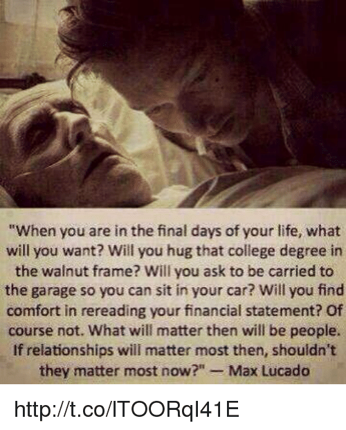 """max lucado: """"When you are in the final days of your life, what  will you want? Will you hug that college degree in  the walnut frame? Will you ask to be carried to  the garage so you can sit in your car? Will you find  comfort in rereading your financial statement? Of  course not. What will matter then will be people.  If relationships will matter most then, shouldn't  they matter most now  Max Lucado http://t.co/lTOORqI41E"""