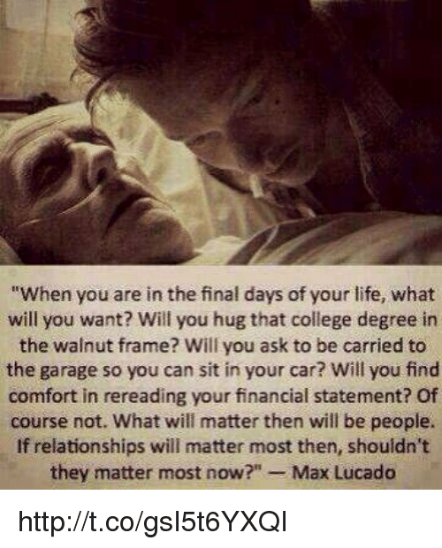 """max lucado: """"When you are in the final days of your life, what  will you want? Will you hug that college degree in  the walnut frame? Will you ask to be carried to  the garage so you can sit in your car? Will you find  comfort in rereading your financial statement? Of  course not. What will matter then will be people.  If relationships will matter most then, shouldn't  they matter most now  Max Lucado http://t.co/gsI5t6YXQI"""