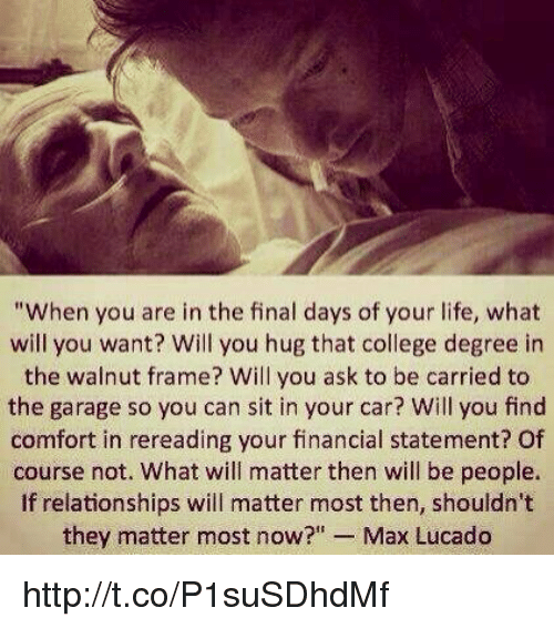 """max lucado: """"When you are in the final days of your life, what  will you want? Will you hug that college degree in  the wainut frame? Will you ask to be carried to  the garage so you can sit in your car? Will you find  comfort in rereading your financial statement? Of  course not. What will matter then will be people.  If relationships will matter most then, shouldn't  they matter most now?"""" Max Lucado http://t.co/P1suSDhdMf"""