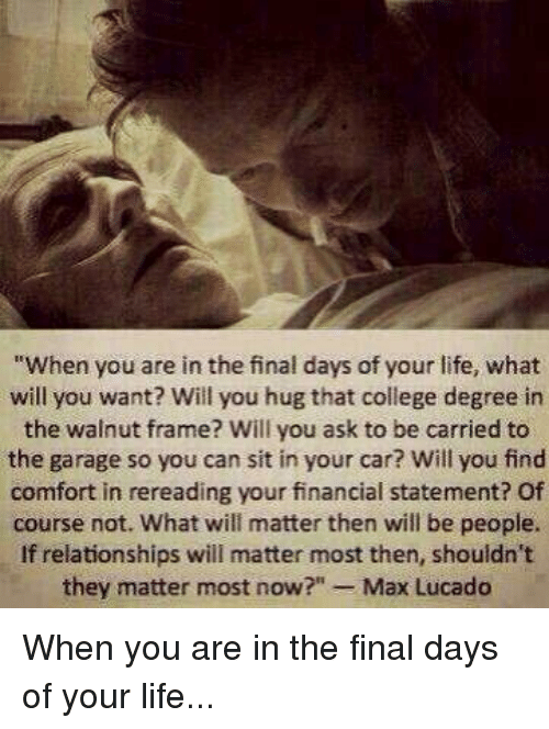 """max lucado: """"When you are in the final days of your life, what  will you want? Will you hug that college degree in  the walnut frame? Will you ask to be carried to  the garage so you can sit in your car? Will you find  comfort in rereading your financial statement? Of  course not. What will matter then will be people.  If relationships will matter most then, shouldn't  they matter most now  Max Lucado When you are in the final days of your life..."""