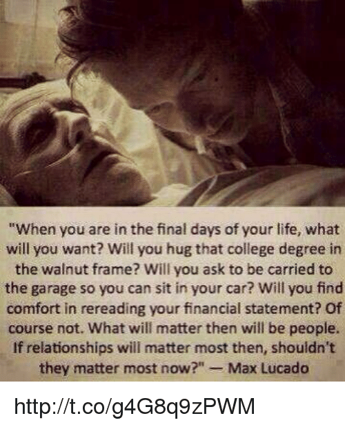 """max lucado: """"When you are in the final days of your life, what  will you want? Will you hug that college degree in  the walnut frame? Will you ask to be carried to  the garage so you can sit in your car? Will you find  comfort in rereading your financial statement? Of  course not. What will matter then will be people.  If relationships will matter most then, shouldn't  they matter most now  Max Lucado http://t.co/g4G8q9zPWM"""