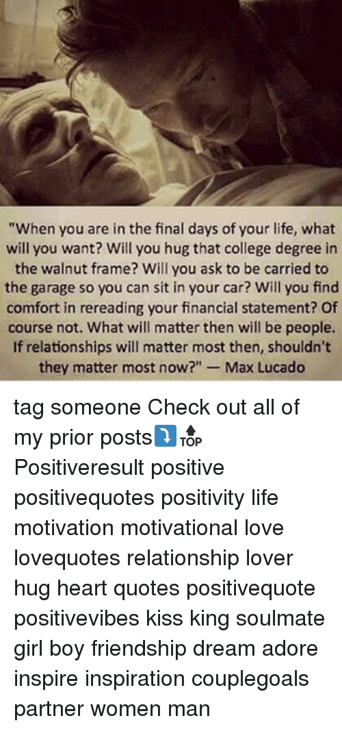"""max lucado: """"When you are in the final days of your life, what  will you want? Will you hug that college degree in  the walnut frame? Will you ask to be carried to  the garage so you can sit in your car? Will you find  comfort in rereading your financial statement? Of  course not. What will matter then will be people.  If relationships will matter most then, shouldn't  they matter most now?"""" Max Lucado tag someone Check out all of my prior posts⤵🔝 Positiveresult positive positivequotes positivity life motivation motivational love lovequotes relationship lover hug heart quotes positivequote positivevibes kiss king soulmate girl boy friendship dream adore inspire inspiration couplegoals partner women man"""