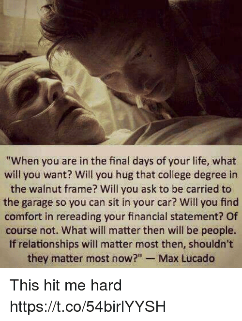 """max lucado: """"When you are in the final days of your life, what  will you want? Will you hug that college degree in  the walnut frame? Will you ask to be carried to  the garage so you can sit in your car? Will you find  comfort in rereading your financial statement? Of  course not. What will matter then will be people.  If relationships will matter most then, shouldn't  they matter most now?  Max Lucado This hit me hard https://t.co/54birlYYSH"""