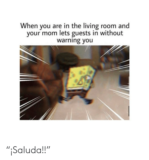 "warning: When you are in the living room and  your mom lets guests in without  warning you ""¡Saluda!!"""