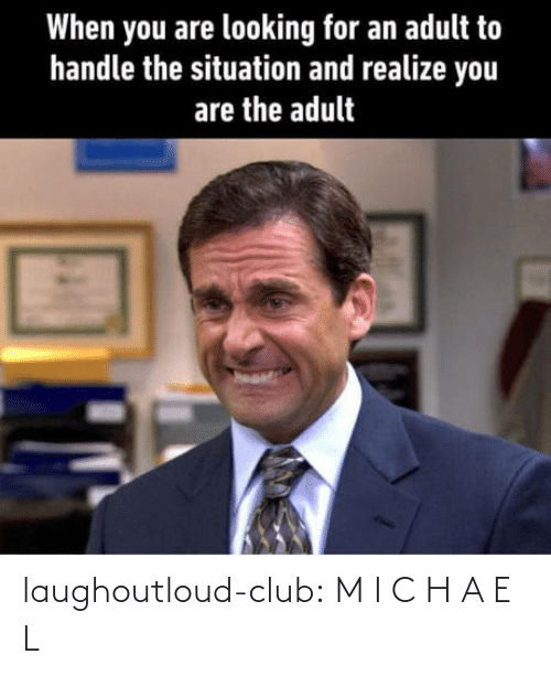 a&e: When you are looking for an adult to  handle the situation and realize you  are the adult laughoutloud-club:  M I C H A E L