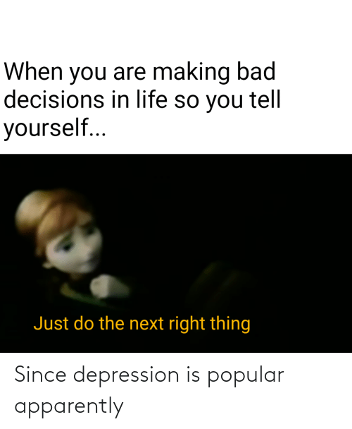 Bad Decisions: When you are making bad  decisions in life so you tell  yourself..  Just do the next right thing Since depression is popular apparently