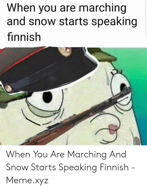 Finnish Meme: When you are marching  and snow starts speaking  finnish When You Are Marching And Snow Starts Speaking Finnish - Meme.xyz
