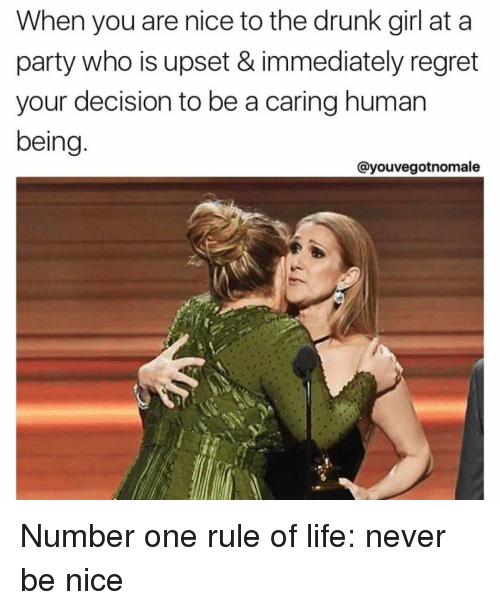 Immediate Regret: When you are nice to the drunk girl at a  party who is upset & immediately regret  your decision to be a caring human  being  Cayouvegotnomale Number one rule of life: never be nice