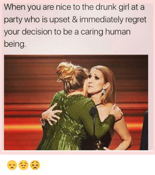 Drunk, Memes, and Regret: When you are nice to the drunk girl at a  party who is upset & immediately regret  your decision to be a caring human  being 😞😔😣