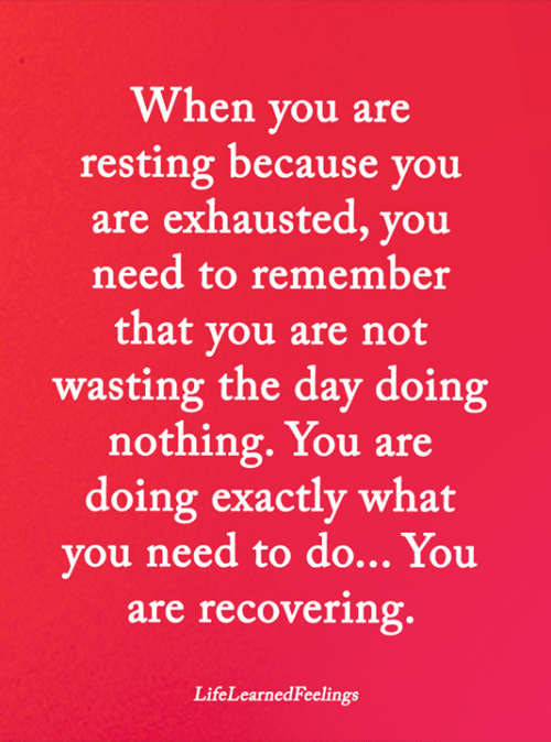 Resting: When you are  resting because you  are exhausted, you  need to remember  that you are not  wasting the day doing  nothing.You are  doing exactly what  you need to do... You  are recovering.  LifeLearnedFeelings