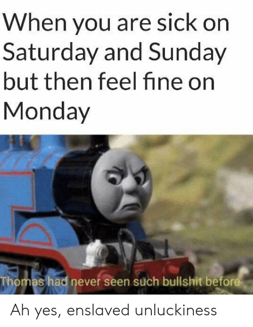 Unluckiness: When you are sick on  Saturday and Sunday  but then feel fine on  Monday  Thomas had never seen such bullshit before Ah yes, enslaved unluckiness