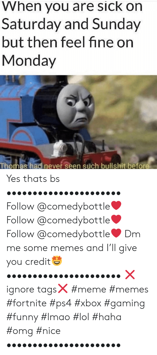 Me Some: When you are sick on  Saturday and Sunday  but then feel fine on  Monday  Thomas had never seen such bullshit before Yes thats bs •••••••••••••••••••••• Follow @comedybottle❤️ Follow @comedybottle❤️ Follow @comedybottle❤️ Dm me some memes and I'll give you credit🤩 •••••••••••••••••••••• ❌ignore tags❌ #meme #memes #fortnite #ps4 #xbox #gaming #funny #lmao #lol #haha #omg #nice ••••••••••••••••••••••