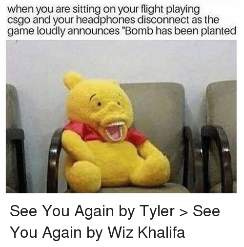 "Memes, The Game, and Wiz Khalifa: when you are sitting on your flight playing  csgo and your headphones disconnect as the  game loudly announces ""Bomb has been planted See You Again by Tyler > See You Again by Wiz Khalifa"