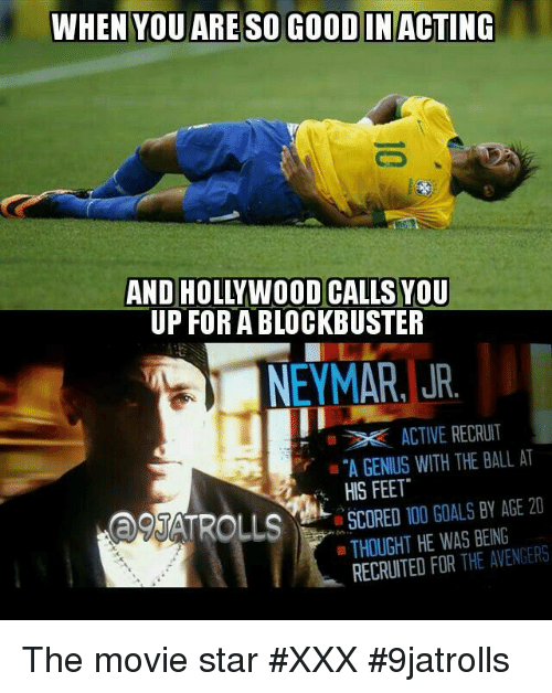 "Blockbuster, Memes, and Neymar: WHEN YOU ARE SO GOOD IN ACTING  UP FOR A BLOCKBUSTER  NEYMAR, JR.  ACTIVE RECRUIT  ""A GENIUS WITH THE BALL AT  HIS FEET""  TROLLS SCORED 100 GOALS BY AGE 20  a THOUGHT HE WAS BEING  ag RECRUITED FOR THE AVENGERS The movie star  #XXX  #9jatrolls"