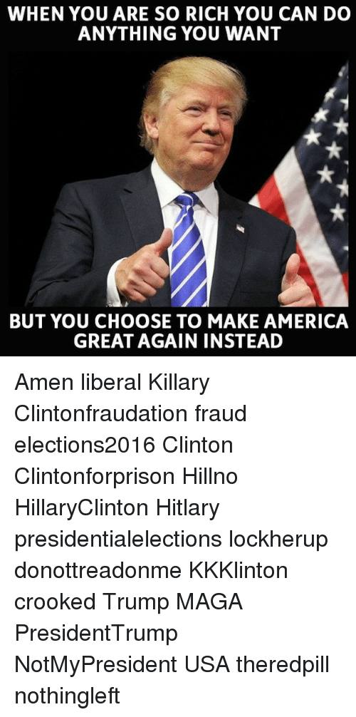 Hitlarious: WHEN YOU ARE SO RICH YOU CAN DO  ANYTHING YOU WANT  BUT YOU CHOOSE TO MAKE AMERICA  GREAT AGAIN INSTEAD Amen liberal Killary Clintonfraudation fraud elections2016 Clinton Clintonforprison Hillno HillaryClinton Hitlary presidentialelections lockherup donottreadonme KKKlinton crooked Trump MAGA PresidentTrump NotMyPresident USA theredpill nothingleft