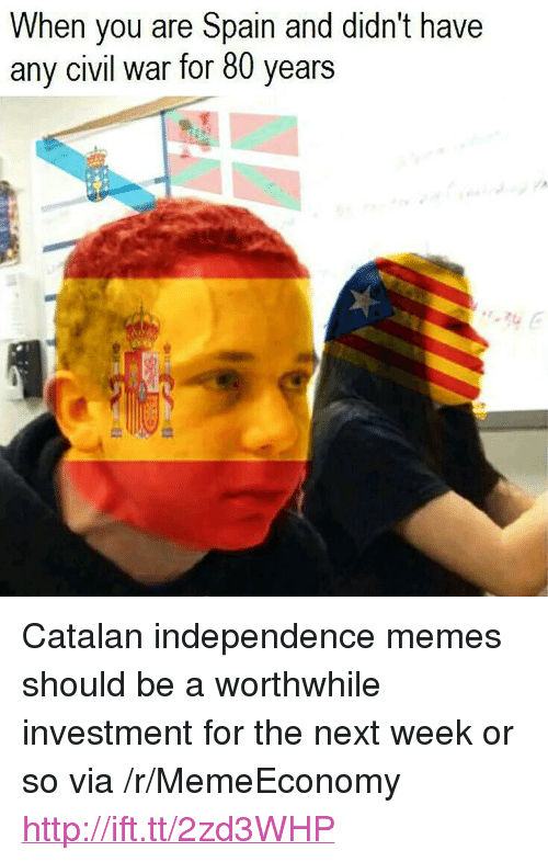 """catalan: When you are Spain and didn't have  any civil war for 80 years <p>Catalan independence memes should be a worthwhile investment for the next week or so via /r/MemeEconomy <a href=""""http://ift.tt/2zd3WHP"""">http://ift.tt/2zd3WHP</a></p>"""