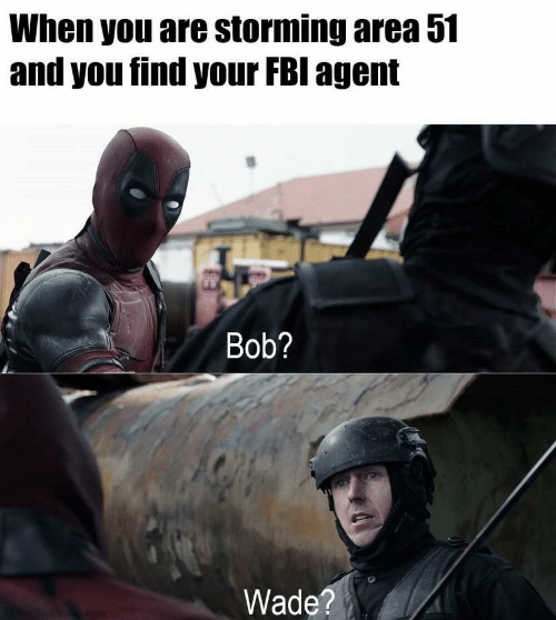 Wade: When you are storming area 51  and you find your FBI agent  Bob?  Wade?