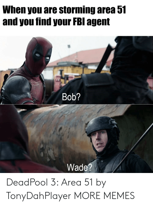 Deadpool: When you are storming area 51  and you find your FBI agent  Bob?  Wade?  sn E207 DeadPool 3: Area 51 by TonyDahPlayer MORE MEMES