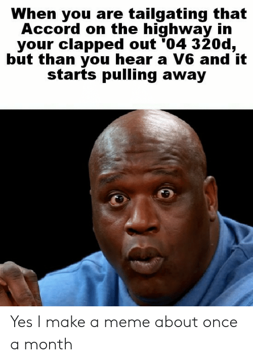tailgating: When you are tailgating that  Accord on the highway in  your clapped out '04 320d,  but than you hear a V6 and it  starts pulling away Yes I make a meme about once a month
