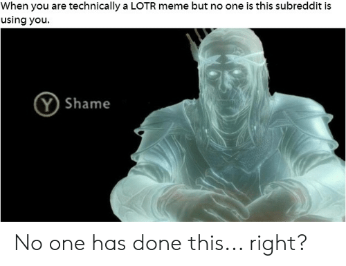 lotr meme: When you are technically a LOTR meme but no one is this subreddit is  using you  Shame No one has done this... right?
