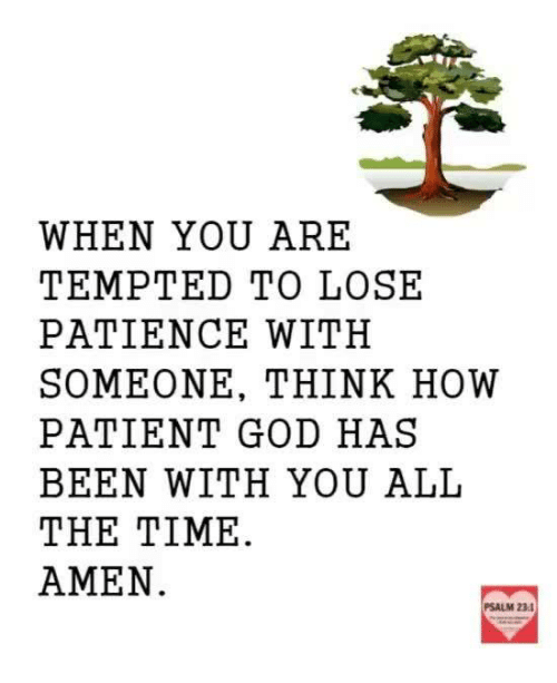 Memes, Patience, and Patient: WHEN YOU ARE  TEMPTED TO LOSE  PATIENCE WITH  SOMEONE, THINK HOW  PATIENT GOD HAS  BEEN WITH YOU ALL  THE TIME.  AMEN  PSALM 23