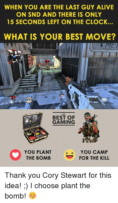 Alive, Clock, and Video Games: WHEN YOU ARE THE LAST GUY ALIVE  ON SND AND THERE IS ONLY  15 SECONDS LEFT ON THE CLOCK.  WHAT IS YOUR BEST MOVE?  BEST OF  GAMING  YOU PLANT  YOU CAMP  FOR THE KILL  THE BOMB Thank you Cory Stewart for this idea! ;)  I choose plant the bomb! ☺