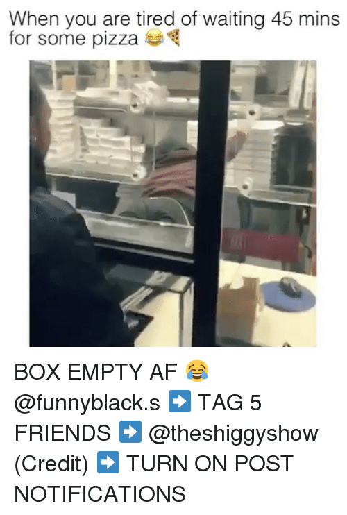 pizza boxes: When you are tired of waiting 45 mins  for some pizza BOX EMPTY AF 😂 @funnyblack.s ➡️ TAG 5 FRIENDS ➡️ @theshiggyshow (Credit) ➡️ TURN ON POST NOTIFICATIONS