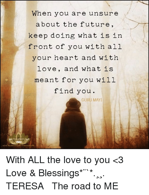 Memes, What Is, and The Road: When you are unsure  about the future  keep doing what is in  front of you with all  your heart and with  love, and what is  meant for you will  find you  GURU MAYI  www.facebook com/TheroadioME With ALL the love to you <3 Love & Blessings✫*¨`*✶♪.¸¸.✻✿ TERESA ♡  The road to ME