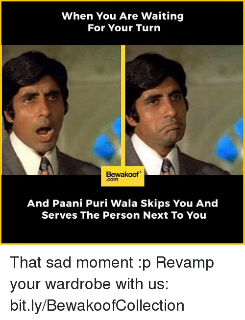 Memes, 🤖, and Skipping: When You Are Waiting  For Your Turn  Bewakoof  Com  And Paani Puri Wala Skips You And  Serves The Person Next To You That sad moment :p  Revamp your wardrobe with us: bit.ly/BewakoofCollection