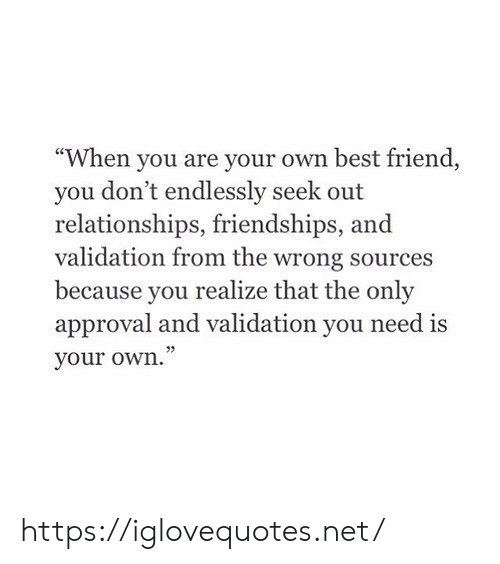"validation: ""When you are your own best friend  you don't endlessly seek out  relationships, friendships,  validation from the wrong sources  because you  realize that the only  approval and validation you need is  your own."" https://iglovequotes.net/"