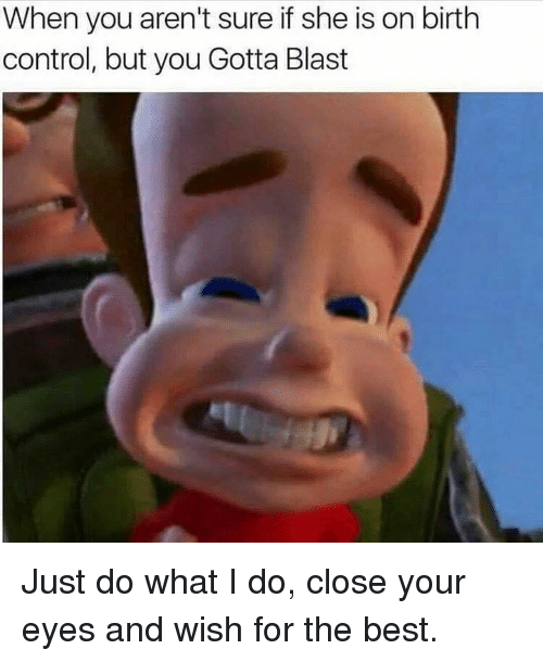 Birth Control, Dank Memes, and Blast: When you aren't sure if she is on birth  control, but you Gotta Blast Just do what I do, close your eyes and wish for the best.