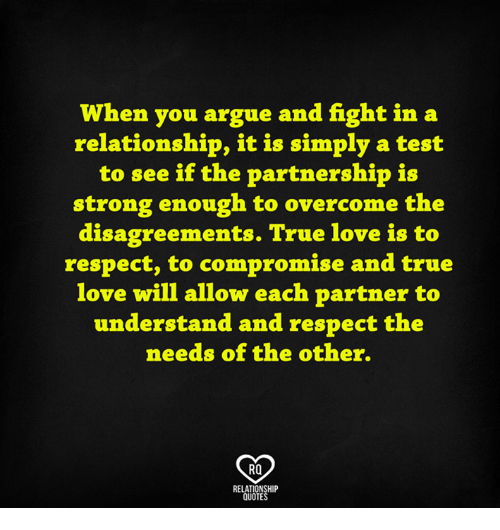 Disagreance: When you argue and fight in a  relationship, it is simply a test  to see if the partnership is  strong enough to overcome the  disagreements. True love is to  respect, to compromise and true  love will allow each partner to  understand and respect the  needs of the other.  RO  RELATIONSHIP  QUOTES