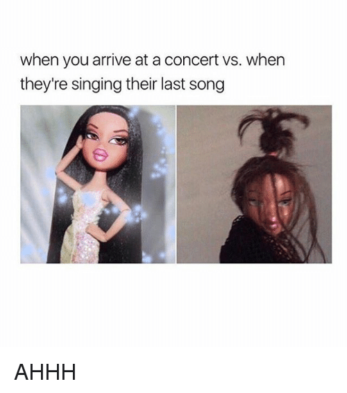Memes, Singing, and Ahhh: when you arrive at a concert vs. when  they're singing their last song AHHH