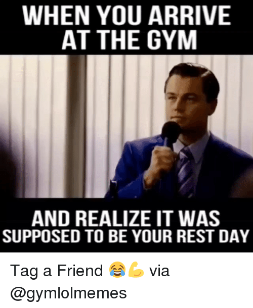 Memes, 🤖, and Rest: WHEN YOU ARRIVE  AT THE GYM  AND REALIZE IT WAS  SUPPOSED TO BE YOUR REST DAY Tag a Friend 😂💪 via @gymlolmemes