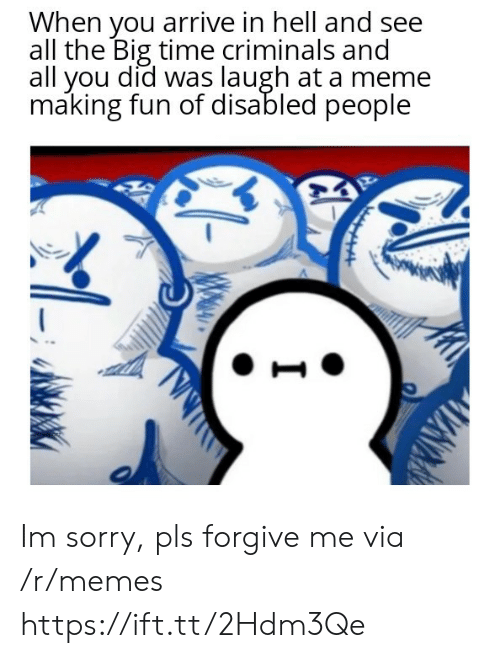 Disabled: When you arrive in hell and see  all the Big time criminals and  all you did was laugh at a meme  making fun of disabled people Im sorry, pls forgive me via /r/memes https://ift.tt/2Hdm3Qe