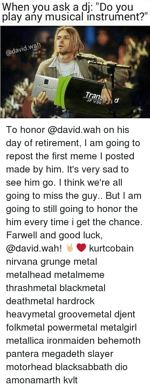 "Megadeth, Meme, and Memes: When you ask a dj: ""Do you  play any musical instrument?""  avid wah  Trans To honor @david.wah on his day of retirement, I am going to repost the first meme I posted made by him. It's very sad to see him go. I think we're all going to miss the guy.. But I am going to still going to honor the him every time i get the chance. Farwell and good luck, @david.wah! 🤘🏼❤️ kurtcobain nirvana grunge metal metalhead metalmeme thrashmetal blackmetal deathmetal hardrock heavymetal groovemetal djent folkmetal powermetal metalgirl metallica ironmaiden behemoth pantera megadeth slayer motorhead blacksabbath dio amonamarth kvlt"