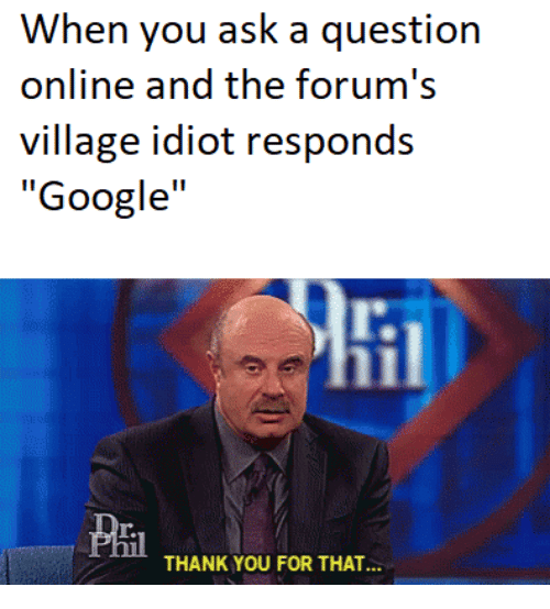 "Google, Thank You, and Idiot: When you ask a question  online and the forum's  village idiot responds  ""Google""  lt.  Pril  THANK YOU FOR THAT."""