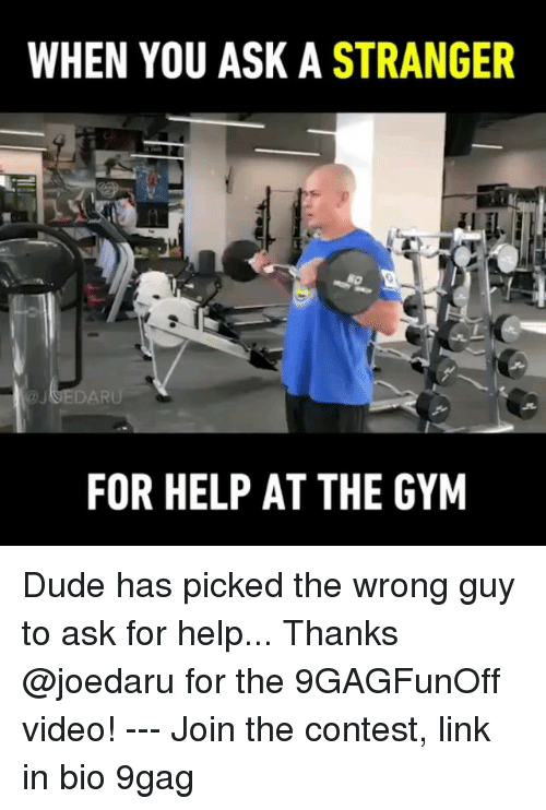 9gag, Dude, and Gym: WHEN YOU ASK A STRANGER  FOR HELP AT THE GYM Dude has picked the wrong guy to ask for help... Thanks @joedaru for the 9GAGFunOff video! --- Join the contest, link in bio 9gag