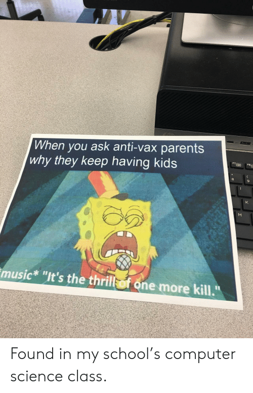 "Science Class: When you ask anti-vax parents  why they keep having kids  FBE  K  music* ""It's the thrill of one more kill.""  Σ Found in my school's computer science class."
