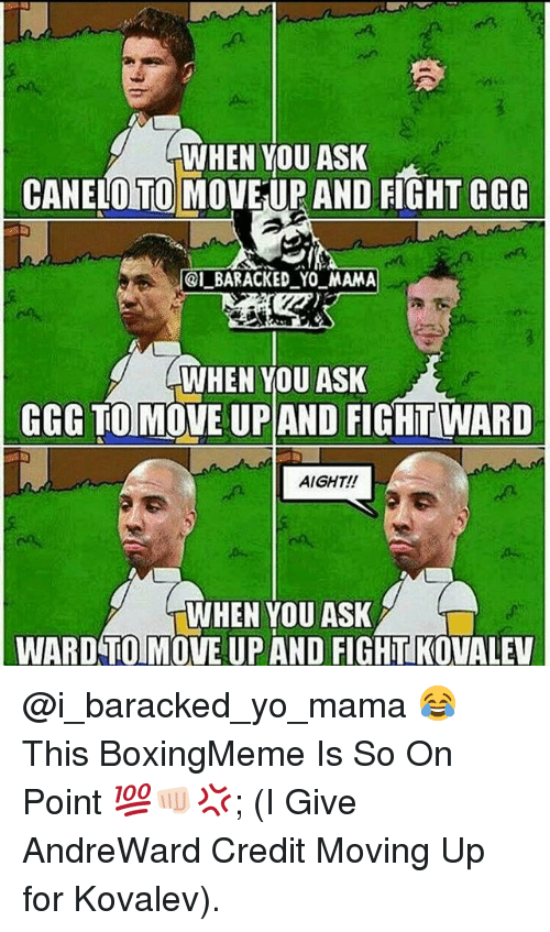 Ggg, Memes, and Yo: WHEN YOU ASK  CANELO TO MOVEUP AND FIGHT GGG  @LBARACKED YO MAMA  CWHEN YOU ASK  GGG TO  UP AND FIGHTWARD  AIGHT!  WHEN YOU ASK  WARD TO MOVE UP AND FIGHTIKOVALEV @i_baracked_yo_mama 😂 This BoxingMeme Is So On Point 💯👊🏻💢; (I Give AndreWard Credit Moving Up for Kovalev).